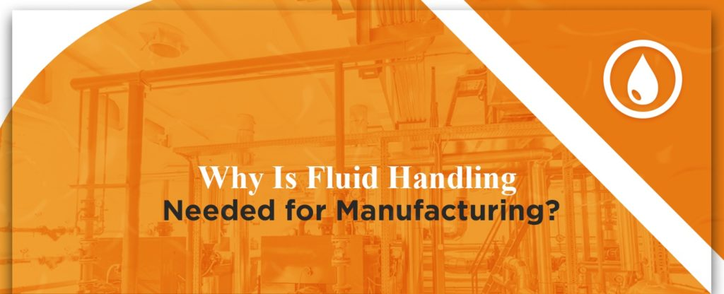 Why is fluid handling needed for manufacturing